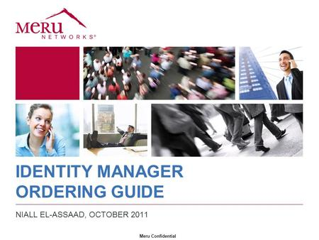 Meru Confidential IDENTITY MANAGER ORDERING GUIDE NIALL EL-ASSAAD, OCTOBER 2011.