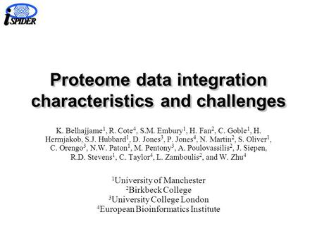 Proteome data integration characteristics and challenges K. Belhajjame 1, R. Cote 4, S.M. Embury 1, H. Fan 2, C. Goble 1, H. Hermjakob, S.J. Hubbard 1,