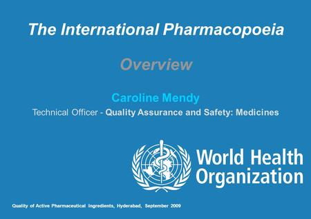 The International Pharmacopoeia Overview Caroline Mendy Technical Officer - Quality Assurance and Safety: Medicines Quality of Active Pharmaceutical Ingredients,