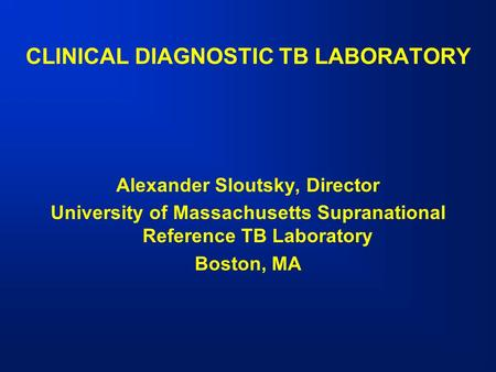 CLINICAL DIAGNOSTIC TB LABORATORY Alexander Sloutsky, Director University of Massachusetts Supranational Reference TB Laboratory Boston, MA.