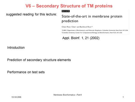 V6 SS 2006 Membrane Bioinformatics – Part II 1 V6 – Secondary Structure of TM proteins suggested reading for this lecture: Appl. Bioinf. 1, 21 (2002) Introduction.