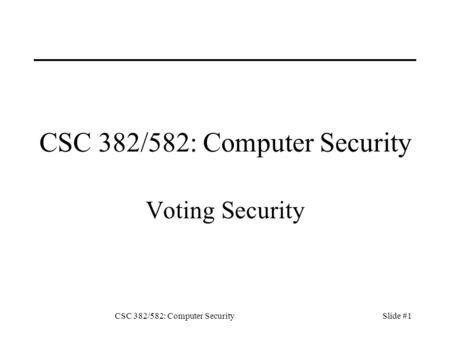 CSC 382/582: Computer SecuritySlide #1 CSC 382/582: Computer Security Voting Security.