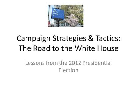 Campaign Strategies & Tactics: The Road to the White House Lessons from the 2012 Presidential Election.