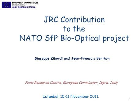 1 Istanbul, 10-11 November 2011. Joint Research Centre, European Commission, Ispra, Italy JRC Contribution to the NATO SfP Bio-Optical project Giuseppe.