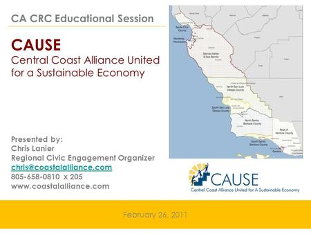 CA CRC Educational Session CAUSE Central Coast Alliance United for a Sustainable Economy February 26, 2011 Presented by: Chris Lanier Regional Civic Engagement.