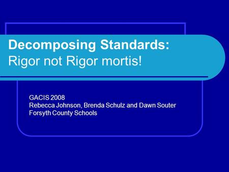 Decomposing Standards: Rigor not Rigor mortis! GACIS 2008 Rebecca Johnson, Brenda Schulz and Dawn Souter Forsyth County Schools.