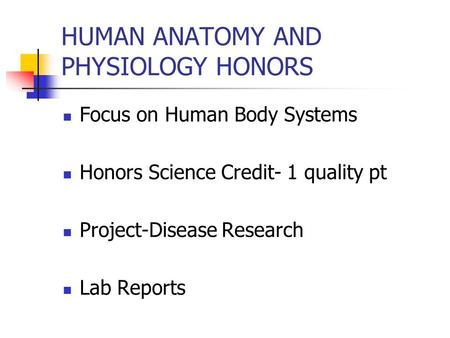 HUMAN ANATOMY AND PHYSIOLOGY HONORS Focus on Human Body Systems Honors Science Credit- 1 quality pt Project-Disease Research Lab Reports.