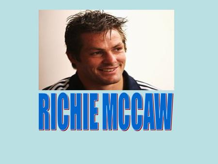 Richie McCaw was born and raised in Otago, New Zealand. Richie moved to Dunedin when he was seven and started playing rugby when he was seven as well.