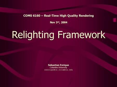 Sebastian Enrique Columbia University Relighting Framework COMS 6160 – Real-Time High Quality Rendering Nov 3 rd, 2004.