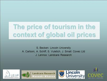 The price of tourism in the context of global oil prices S. Becken: Lincoln University A. Carboni, A. Schiff, S. Vuletich, J. Small: Covec Ltd J. Lennox: