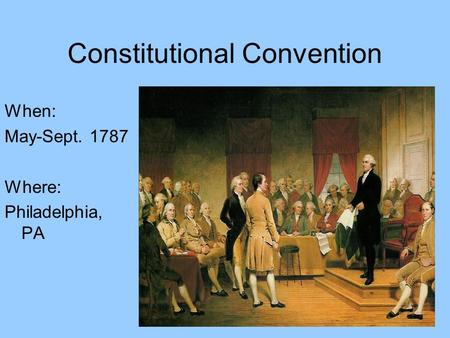 Constitutional Convention When: May-Sept. 1787 Where: Philadelphia, PA.