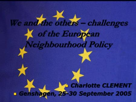We and the others – challenges of the European Neighbourhood Policy Charlotte CLEMENT Charlotte CLEMENT Genshagen, 25-30 September 2005 Genshagen, 25-30.