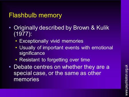 Flashbulb memory Originally described by Brown & Kulik (1977): Exceptionally vivid memories Usually of important events with emotional significance Resistant.