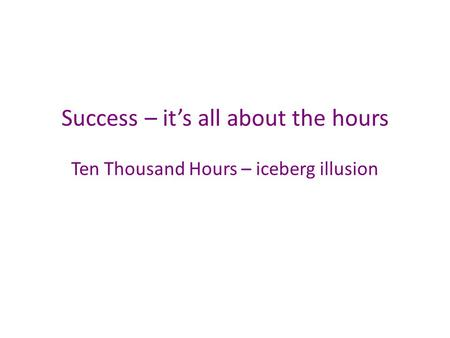 Success – it's all about the hours Ten Thousand Hours – iceberg illusion.