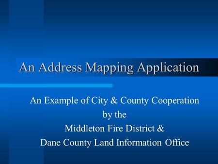 An Address Mapping Application An Example of City & County Cooperation by the Middleton Fire District & Dane County Land Information Office.