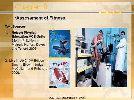VCE Physical Education - Unit 4 Chapter 9 Assessment of Fitness Text Sources 1.Nelson Physical Education VCE Units 3&4: 4 th Edition – Malpeli, Horton,