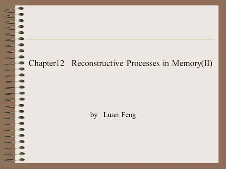Chapter12 Reconstructive Processes in Memory(II) by Luan Feng.