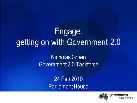 Engage: getting on with Government 2.0 Nicholas Gruen Government 2.0 Taskforce 24 Feb 2010 Parliament House.
