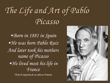 The Life and Art of Pablo Picasso Born in 1881 in Spain He was born Pablo Ruiz And later took his mothers name of Picasso He lived most his life in France.