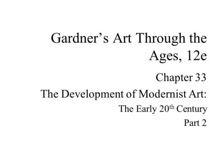 Chapter 33 The Development of Modernist Art: The Early 20 th Century Part 2 Gardner's Art Through the Ages, 12e.