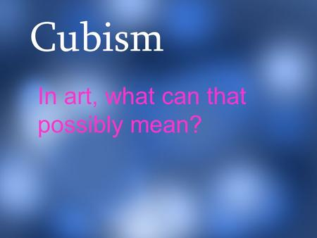 Cubism In art, what can that possibly mean?. Cubism was a movement that began in France in the early 20 th Century by Spanish artist Pablo Picasso and.