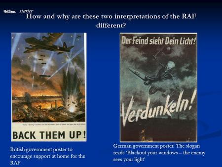 starter How and why are these two interpretations of the RAF different? British government poster to encourage support at home for the RAF German government.