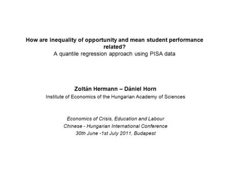 How are inequality of opportunity and mean student performance related? A quantile regression approach using PISA data Zoltán Hermann – Dániel Horn Institute.