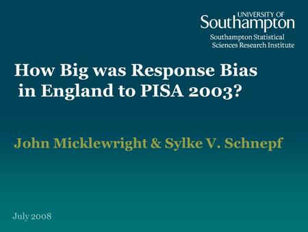How Big was Response Bias in England to PISA 2003? John Micklewright & Sylke V. Schnepf July 2008.