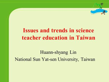 Issues and trends in science teacher education in Taiwan Huann-shyang Lin National Sun Yat-sen University, Taiwan.