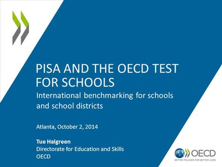 PISA AND THE OECD TEST FOR SCHOOLS International benchmarking for schools and school districts Atlanta, October 2, 2014 Tue Halgreen Directorate for Education.