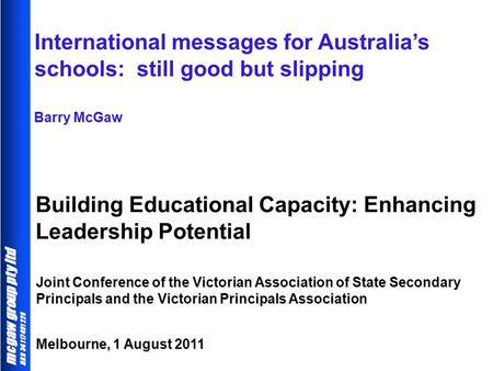 Mcgaw group pty ltd ABN 34 117 491 228 Building Educational Capacity: Enhancing Leadership Potential Barry McGaw International messages for Australia's.
