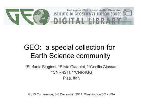 GEO: a special collection for Earth Science community *Stefania Biagioni, *Silvia Giannini, **Cecilia Giussani *CNR-ISTI, **CNR-IGG Pisa, Italy GL13 Conference,