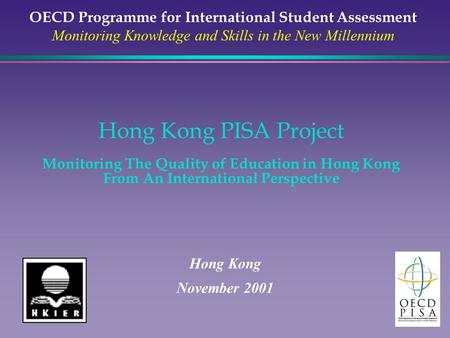 Hong Kong PISA Project Monitoring The Quality of Education in Hong Kong From An International Perspective Hong Kong November 2001 OECD Programme for International.