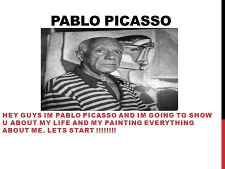 PABLO PICASSO HEY GUYS IM PABLO PICASSO AND IM GOING TO SHOW U ABOUT MY LIFE AND MY PAINTING EVERYTHING ABOUT ME. LETS START !!!!!!!!