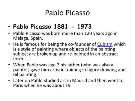Pablo Picasso Pablo Picasso 1881 - 1973 Pablo Picasso was born more than 120 years ago in Malaga, Spain. He is famous for being the co-founder of Cubism.
