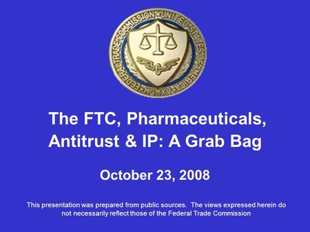 The FTC, Pharmaceuticals, Antitrust & IP: A Grab Bag October 23, 2008 This presentation was prepared from public sources. The views expressed herein do.