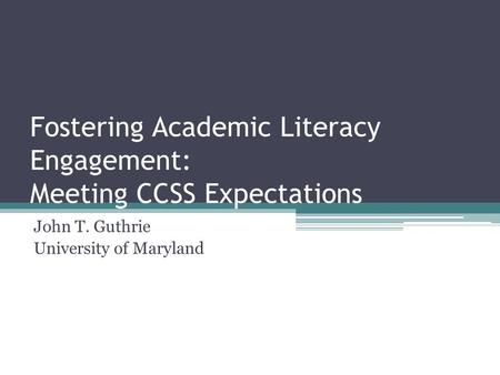 Fostering Academic Literacy Engagement: Meeting CCSS Expectations John T. Guthrie University of Maryland.