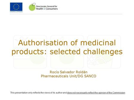 Authorisation of medicinal products: selected challenges Rocío Salvador Roldán Pharmaceuticals Unit/DG SANCO This presentation only reflects the views.