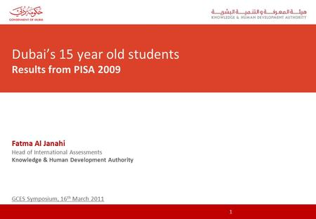 Dubai's 15 year old students Results from PISA 2009 Fatma Al Janahi Head of International Assessments Knowledge & Human Development Authority GCES Symposium,