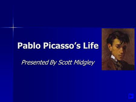 Pablo Picasso's Life Presented By Scott Midgley Presented By Scott Midgley.