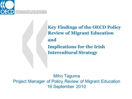 Key Findings of the OECD Policy Review of Migrant Education and Implications for the Irish Intercultural Strategy Miho Taguma Project Manager of Policy.