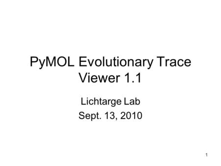 1 PyMOL Evolutionary Trace Viewer 1.1 Lichtarge Lab Sept. 13, 2010.
