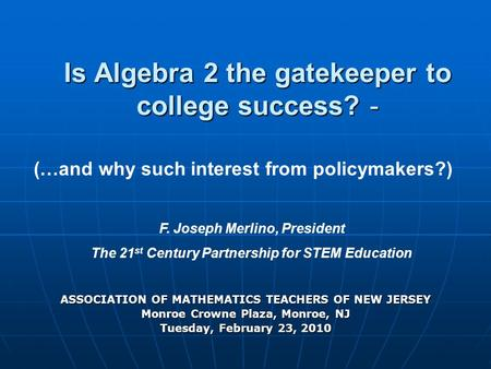 Is Algebra 2 the gatekeeper to college success? - ASSOCIATION OF MATHEMATICS TEACHERS OF NEW JERSEY Monroe Crowne Plaza, Monroe, NJ Tuesday, February 23,
