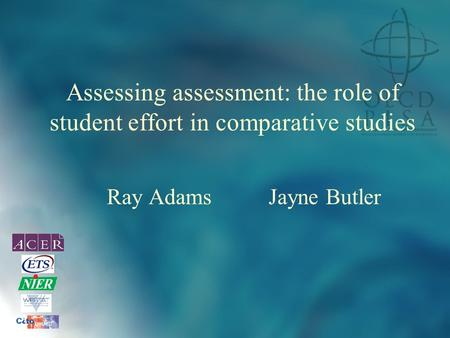 Assessing assessment: the role of student effort in comparative studies Ray Adams Jayne Butler.