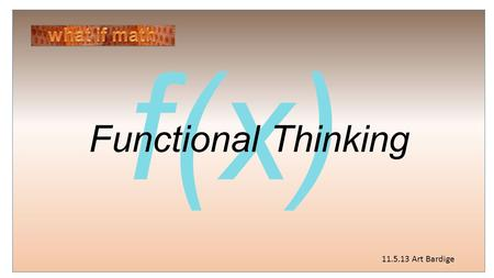 F(x) Functional Thinking 11.5.13 Art Bardige. Perhaps the most important concept of mathematics is that of function, which provides us with the means.