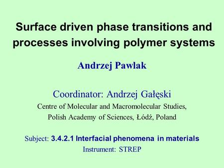 Surface driven phase transitions and processes involving polymer systems Andrzej Pawlak Coordinator: Andrzej Gałęski Centre of Molecular and Macromolecular.
