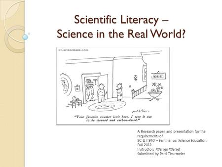 Scientific Literacy – Science in the Real World? A Research paper and presentation for the requirements of EC & I 840 – Seminar on Science Education Fall.