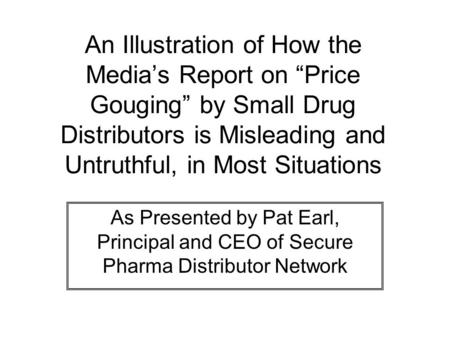"An Illustration of How the Media's Report on ""Price Gouging"" by Small Drug Distributors is Misleading and Untruthful, in Most Situations As Presented by."
