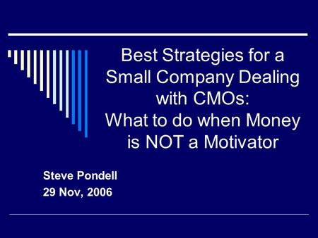 Best Strategies for a Small Company Dealing with CMOs: What to do when Money is NOT a Motivator Steve Pondell 29 Nov, 2006.