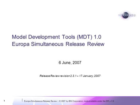 Europa Simultaneous Release Review | © 2007 by IBM Corporation, made available under the EPL v1.0 1 Model Development Tools (MDT) 1.0 Europa Simultaneous.